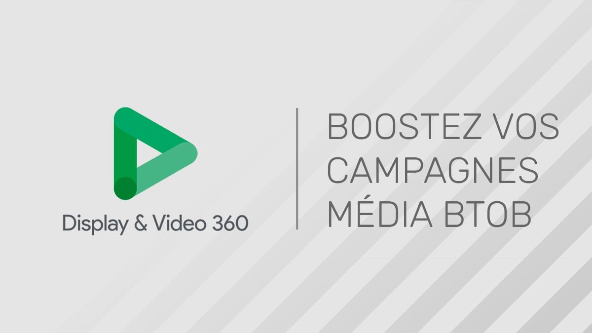 Comment Google Display & Video 360 contribue à booster les campagnes média BtoB ?